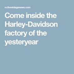 Come inside the Harley-Davidson factory of the yesteryear