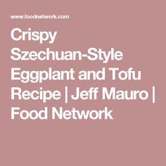 Crispy Szechuan-Style Eggplant and Tofu Recipe | Jeff Mauro | Food Network