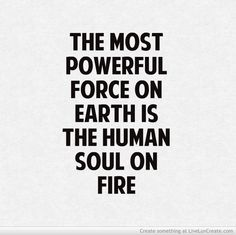 The most powerful force on earth is the human soul on fire