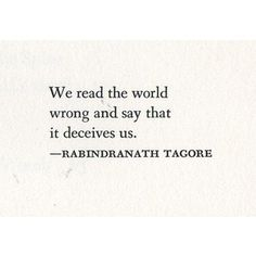 """""""We read the world wrong and say that it deceives us."""" ~ Rabindranath Tagore"""