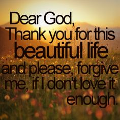Dear God, Thank you for this beautiful life and please, forgive me if I don't love it enough.