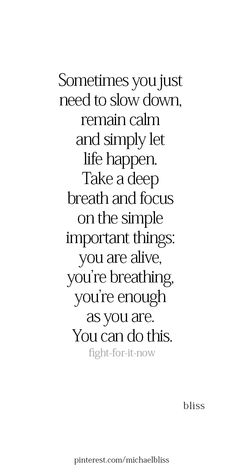 Sometimes you just need to slow down remain calm and simply let life happen. Take a deep breath and focus on the simple important things: you are alive youre breathing youre enough as you are. Now Quotes, Words Quotes, Quotes To Live By, Life Quotes, Success Quotes, Sayings, Calm Down Quotes, Slow Down Quotes, Being Let Down Quotes