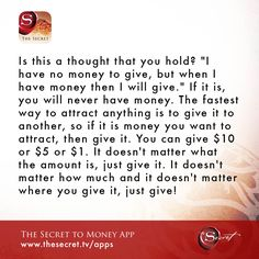 "Is this a thought that you hold? ""I have no money to give, but when I have money then I will give."" If it is, you will never have money. The fastest way to attract anything is to give it to another, so if it is money you want to attract, then give it. You"