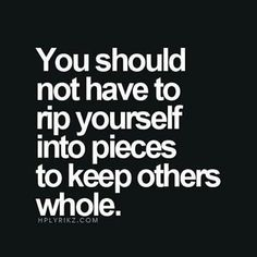 You Should Not Have To Rip Yourself Into Pieces To Keep Others Whole quotes quote sad quotes depression quotes sad life quotes quotes about depression