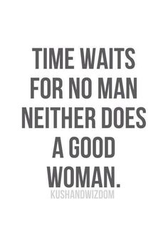 Time waits for no man, neither does a good woman..