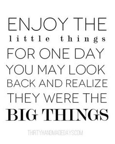 Enjoy the little things, for one day you may look back and realize they were the big things. :)