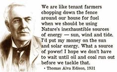 Thomas Edison~  We are like tenant farmers, chopping down the fence around our house for fuel when we should be using Nature's inexhaustible sources of energy- sun, wind and tide.  I'd put my money on the sun and solar energy.  What a source of power!  I hope we don't have to wait until oil and coal run out before we tackle that. (1931)