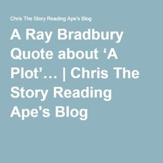A Ray Bradbury Quote about 'A Plot'… | Chris The Story Reading Ape's Blog