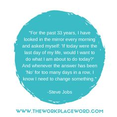 """I have looked in the mirror every morning and asked myself: 'If today were the last day of my life, would I want to do what I am about to do today?' And whenever the answer has been 'No' for too many days in a row, I know I need to change something."" - Steve Jobs #lovewhatyoudo Career Quotes, Day Of My Life, Ask Me, Look In The Mirror, Steve Jobs, Workplace, Things I Want, The Past, Change"