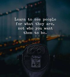 Learn to see people for what they are..