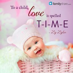 To a child, love is spelled T-I-M-E. - Zig Ziglar