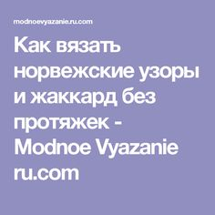 Как вязать норвежские узоры и жаккард без протяжек  - Modnoe Vyazanie ru.com