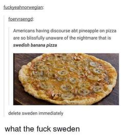67 Hilarious Memes - Americans having discourse abt pineapple on pizza are so blissfully unaware of the nightmare that is Swedish banana pizza. Delete Sweden immediately. What the f*** Sweden. Funny Quotes For Kids, Funny Kids, Funny Cute, The Funny, Jokes Kids, Tumblr Stuff, Tumblr Posts, Super Funny, Really Funny