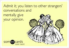 Admit it; you listen to other strangers' conversations and mentally give your opinion.