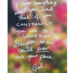 Love letter from God: I know everything about you and think of you CONSTANTLY. You are so special to me. Daughter, no one could ever take your place. ~God
