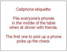 This rule should also be in place at home during the dinner hour........We were never allowed to accept a phone call during dinner...~
