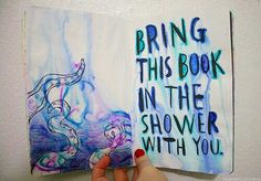 Wreck this journal, bring this book in the shower with you, deep sea...♥