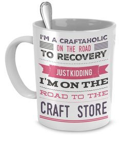"I'm A Craftaholic Coffee Mug *****   ""I'm a Craftaholic on the road to recovery,  Just Kidding I'm on the road to the Craft Store""  #craftstore #craftsmug #craftaholic"