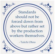 Standards should not be forced down from above but rather set by the production workers themselves.  Taiichi Ohno