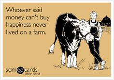 Whoever said money can't buy happiness never lived on a farm.