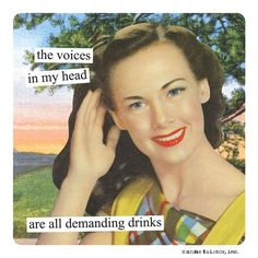 The voices in my head are all demanding drinks. {Anne Taintor}