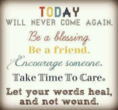 Today will never come again  Be a blessing   Be a friend   Encourage someone  Take time to care  Let your words heal and not wound.