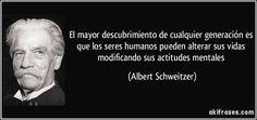 El mayor descubrimiento de cualquier generación es que los seres humanos pueden alterar sus vidas modificando sus actitudes mentales (Albert Schweitzer)