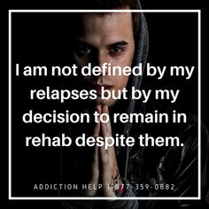 I am not defined by my relapses but by my decision to remain in rehab despite them. Call Toll Free Now Addiction Help, Relapse, Free