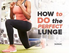 The perfect lunge will strengthen your legs, your core, improve your balance, mobility, and flexibility,