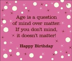 Age is a question of mind over matter. If you don't mind, it doesn't matter! Happy Birthday!