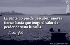 «La gente no puede descubrir nuevas tierras hasta que tenga el valor de perder de vista la orilla» André Gide