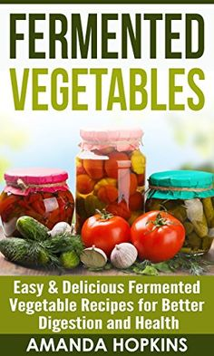 Fermented Vegetables: Easy & Delicious Fermented Vegetable Recipes for Better Digestion and Health (Clean Gut Book 2)