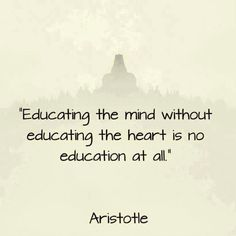 """""""Educating the mind without educating the heart is no education at all."""" ~Aristotle"""