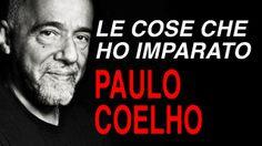meravigliose parole di un grande poeta, Le cose che ho imparato Paulo Coelho. Buon ascolto