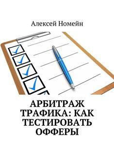Купить Арбитраж трафика: как тестировать офферы Алексея Номейна. Сумма: 120.00 руб.