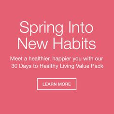 Spring into New habits. Meet a healthier, happier you with our 30 days to healthy living value pack.