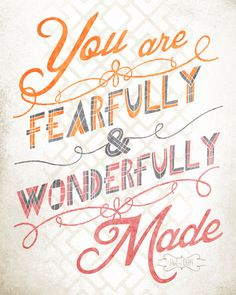 You are fearfully & wonderfully made! From Psalm 139:14