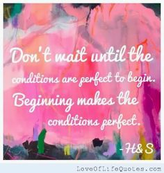 Don't wait until the conditions are perfect to begin. Beginning makes the conditions perfect