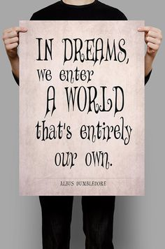 In dreams, we enter a world that's entirely our own. - Albus Dumbledore.    A splendid quote from Albus Dumbledore (Harry Potter and the Prisoner