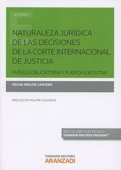 Naturaleza jurídica de las decisiones de la Corte Internacional de Justicia : fuerza obligatoria y fuerza ejecutiva / Oscar Abalde Cantero.     Thomson Reuters Aranzadi, 2016