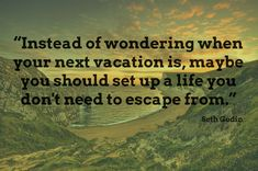 """Instead of wondering when your next vacation is, maybe you should set up a life you don't need to escape from."" - Imgur"