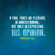 A fool takes no pleasure in understanding, but only in expressing his opinion. Biblical Quotes, Bible Quotes, Qoutes, Server Quotes, Best Christian Quotes, Perception Quotes, Fool Quotes, Opinion Quotes, Life Verses