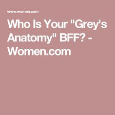 "Who Is Your ""Grey's Anatomy"" BFF? - Women.com"