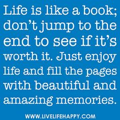 """Life is like a book; don't jump to the end to see if it's worth it. Just enjoy life and fill the pages with beautiful and amazing memories...."