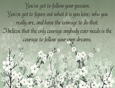 You've Got To Follow Your Passion. You've got to figure out what it is you love; who you really are, and have the courage to do that...