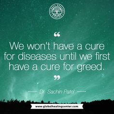 """We won't have a cure for diseases until we first have a cure for greed."" ~ Dr. Sachin Patel"