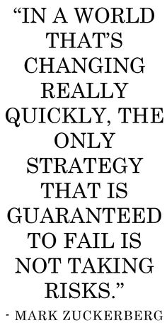 """""""In a world that's changing really quickly, the only strategy that is guaranteed to fail is not taking risks."""" - Mark Zuckerberg"""