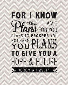 """For I know the plans I have for you,"""" declares the Lord, """"plans to prosper you and not to harm you, plans to give you hope and a future. (Jeremiah 29:11 NIV)"""