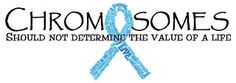 Chromosomes should not determine the value of a life (Trisomy 13, 18, 21)