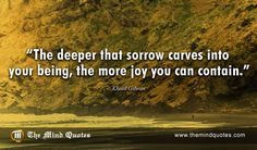 "themindquotes.com : Khalil Gibran Quotes on Inspiration and Spiritual""The deeper that sorrow carves into your being, the more joy you can contain."" ~ Khalil Gibran"